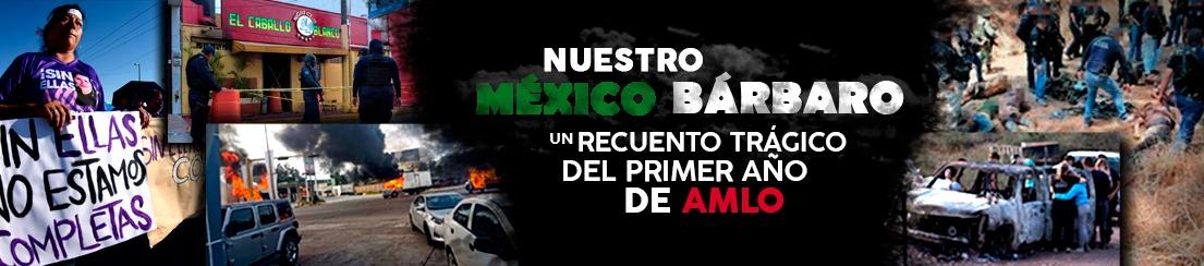Nuestro México Bárbaro. Un recuento trágico del primer año de AMLO